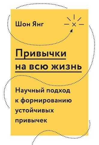 Книга Привычки на всю жизнь. Научный подход к формированию устойчивых привычек - Шон Янг