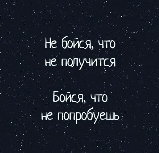 Не бойся, что не получится. Бойся, что не попробуешь